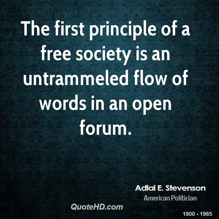 The first principle of a free society is an untrammeled flow of words in an open forum.