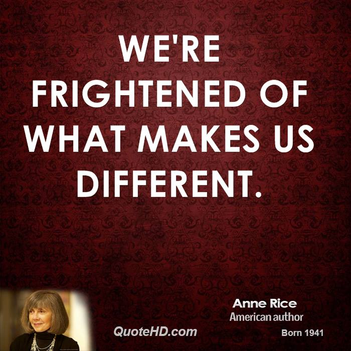 We're frightened of what makes us different.