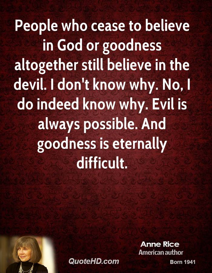 People who cease to believe in God or goodness altogether still believe in the devil. I don't know why. No, I do indeed know why. Evil is always possible. And goodness is eternally difficult.