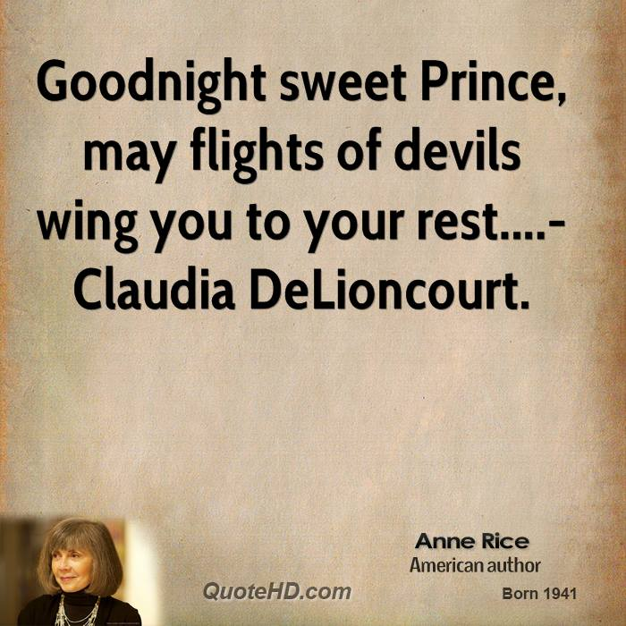 Goodnight sweet Prince, may flights of devils wing you to your rest....-Claudia DeLioncourt.