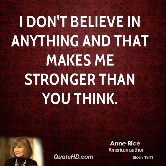 I don't believe in anything and that makes me stronger than you think.
