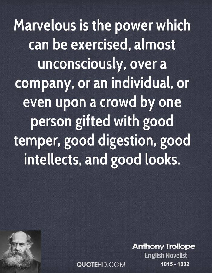 Marvelous is the power which can be exercised, almost unconsciously, over a company, or an individual, or even upon a crowd by one person gifted with good temper, good digestion, good intellects, and good looks.