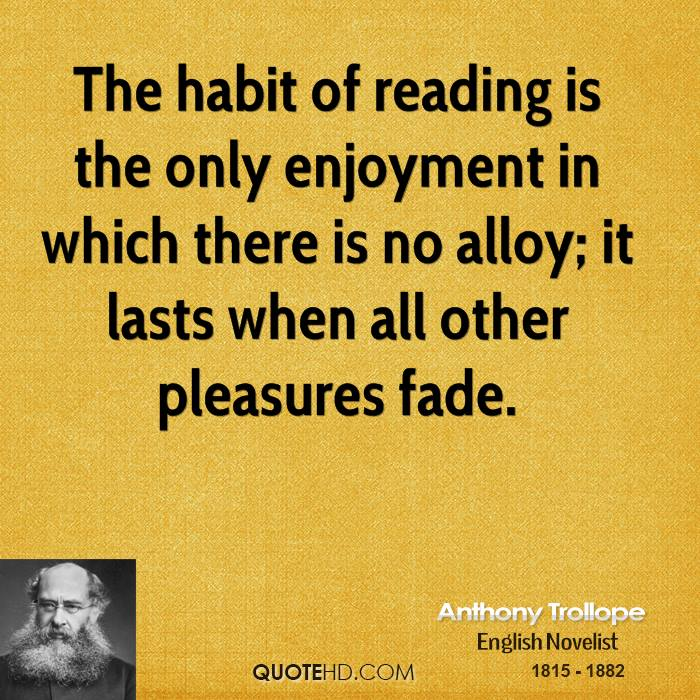 The habit of reading is the only enjoyment in which there is no alloy; it lasts when all other pleasures fade.