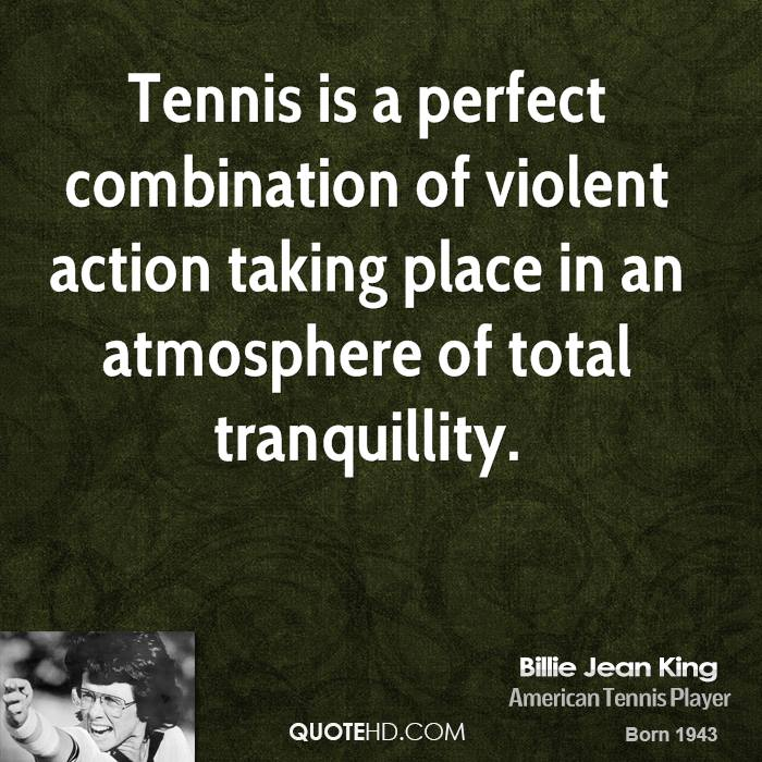 Tennis is a perfect combination of violent action taking place in an atmosphere of total tranquillity.