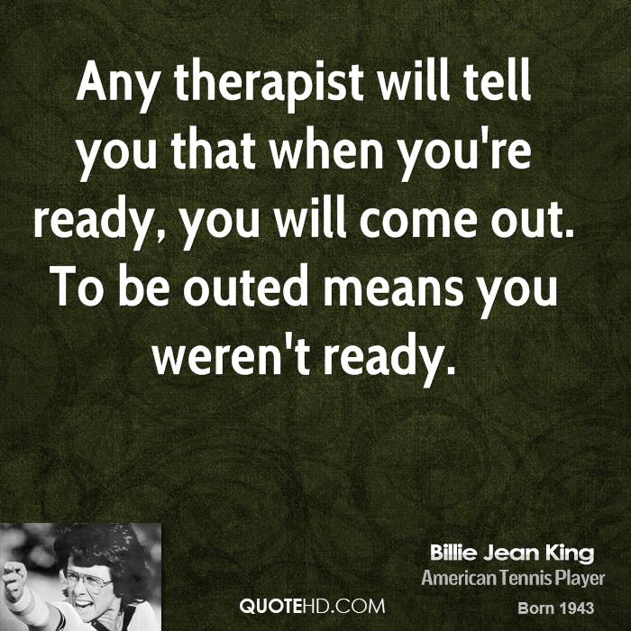 Any therapist will tell you that when you're ready, you will come out. To be outed means you weren't ready.