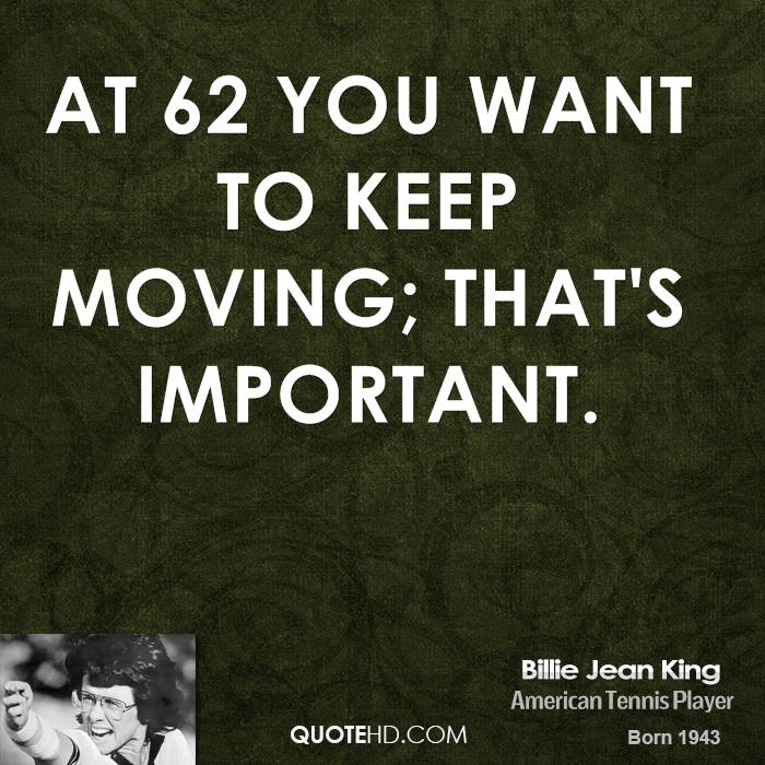 At 62 you want to keep moving; that's important.