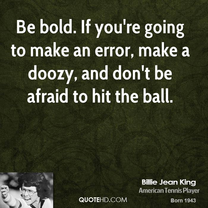 Be bold. If you're going to make an error, make a doozy, and don't be afraid to hit the ball.