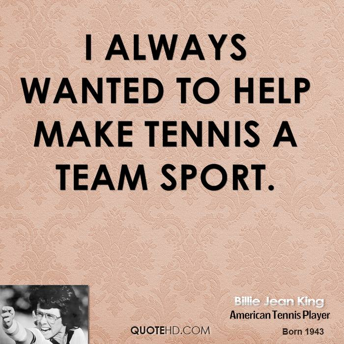 I always wanted to help make tennis a team sport.