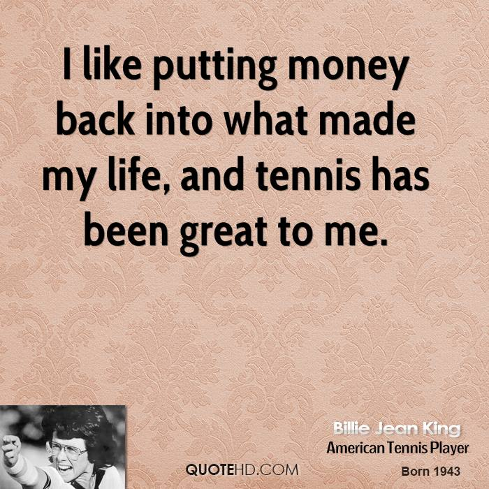 I like putting money back into what made my life, and tennis has been great to me.
