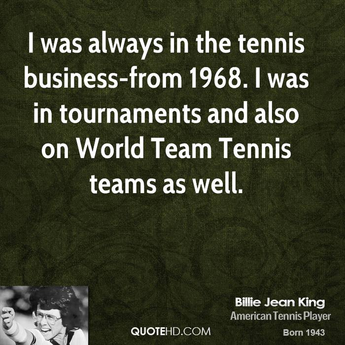 I was always in the tennis business-from 1968. I was in tournaments and also on World Team Tennis teams as well.
