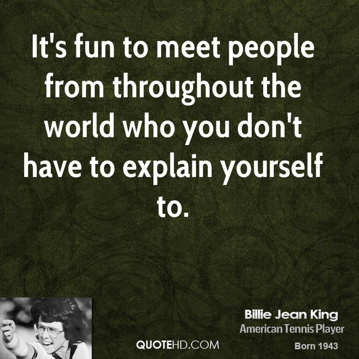It's fun to meet people from throughout the world who you don't have to explain yourself to.
