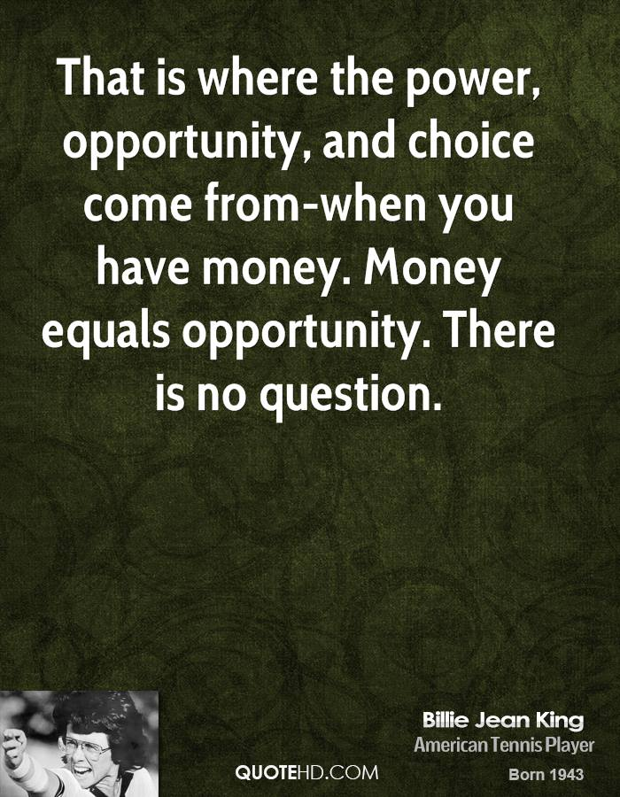 That is where the power, opportunity, and choice come from-when you have money. Money equals opportunity. There is no question.