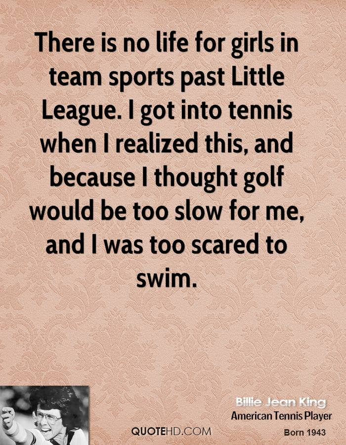 There is no life for girls in team sports past Little League. I got into tennis when I realized this, and because I thought golf would be too slow for me, and I was too scared to swim.