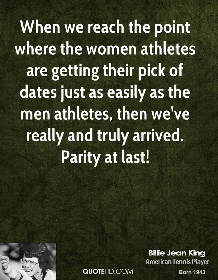 When we reach the point where the women athletes are getting their pick of dates just as easily as the men athletes, then we've really and truly arrived. Parity at last!