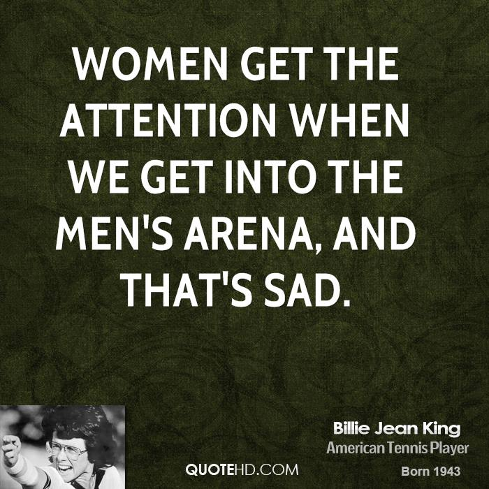 Women get the attention when we get into the men's arena, and that's sad.