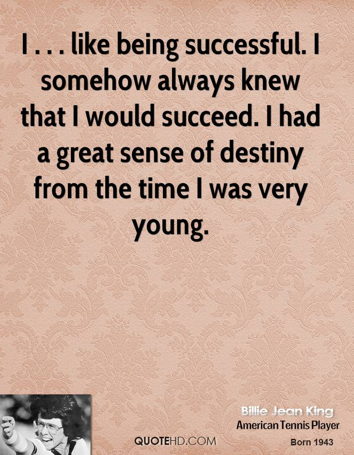 I . . . like being successful. I somehow always knew that I would succeed. I had a great sense of destiny from the time I was very young.