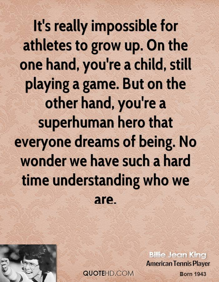 It's really impossible for athletes to grow up. On the one hand, you're a child, still playing a game. But on the other hand, you're a superhuman hero that everyone dreams of being. No wonder we have such a hard time understanding who we are.