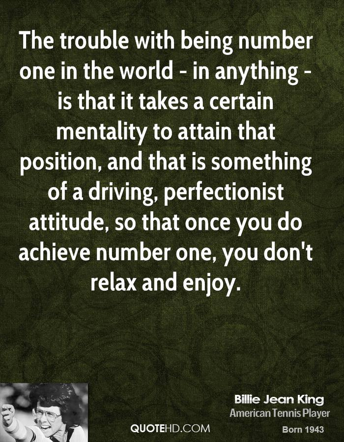 The trouble with being number one in the world - in anything - is that it takes a certain mentality to attain that position, and that is something of a driving, perfectionist attitude, so that once you do achieve number one, you don't relax and enjoy.