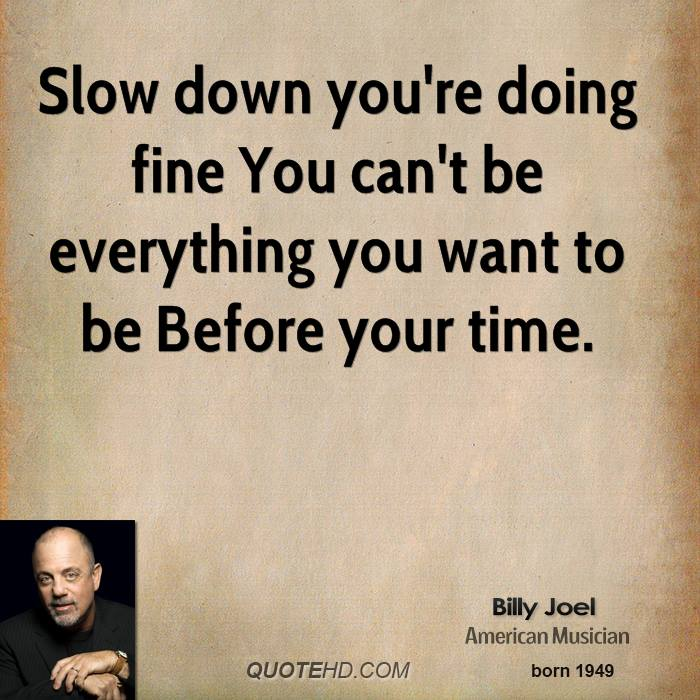 Slow down you 39 re doing fine you can 39 t be everything you want to