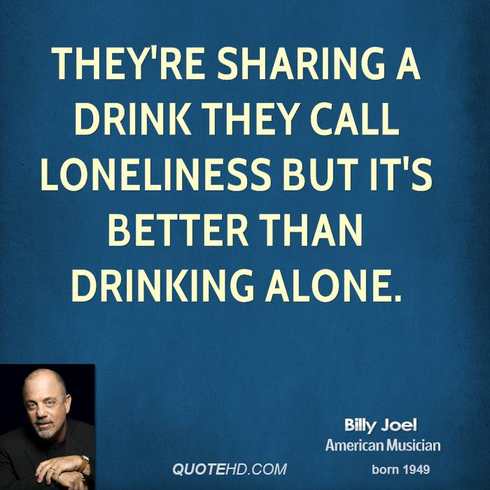 They're sharing a drink they call loneliness But it's better than drinking alone.