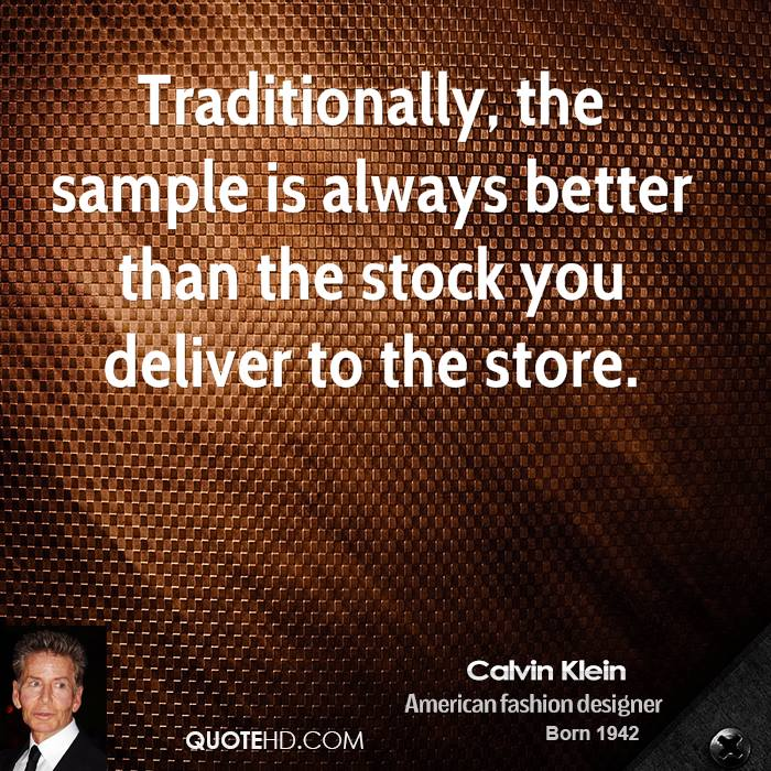 Traditionally, the sample is always better than the stock you deliver to the store.