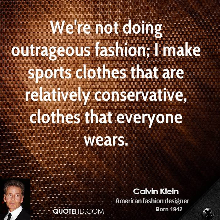We're not doing outrageous fashion; I make sports clothes that are relatively conservative, clothes that everyone wears.