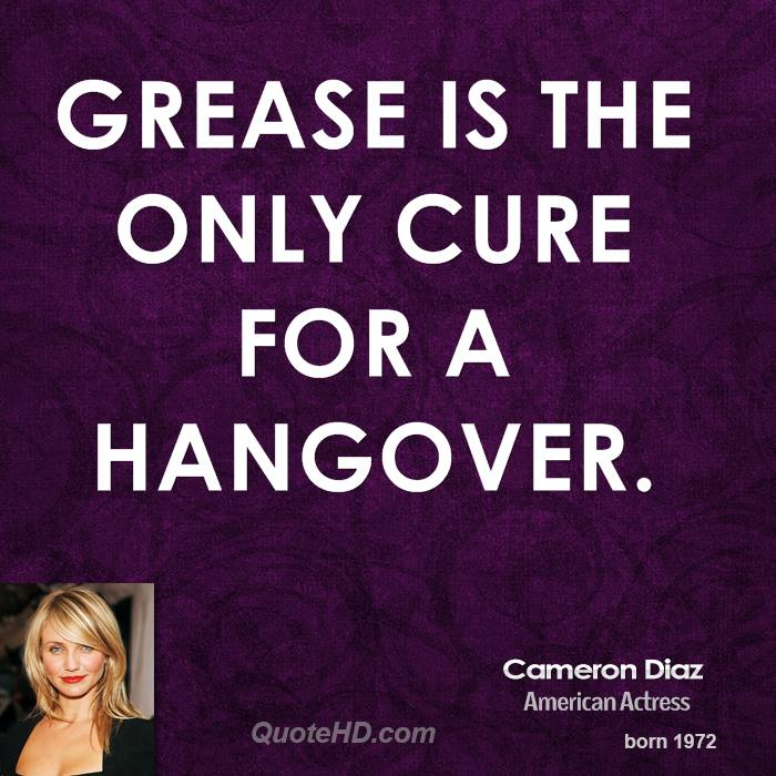 Grease is the only cure for a hangover.