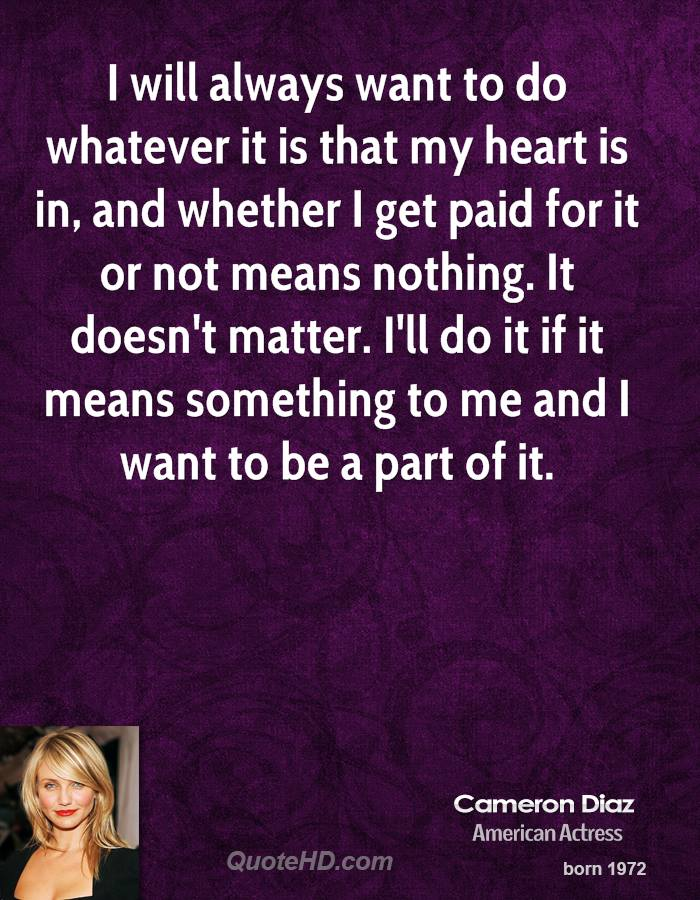 I will always want to do whatever it is that my heart is in, and whether I get paid for it or not means nothing. It doesn't matter. I'll do it if it means something to me and I want to be a part of it.
