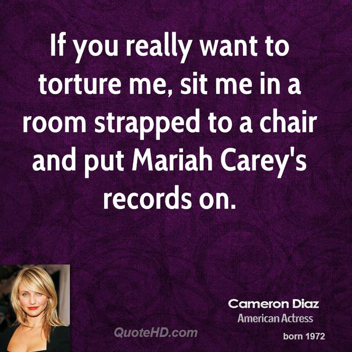 If you really want to torture me, sit me in a room strapped to a chair and put Mariah Carey's records on.