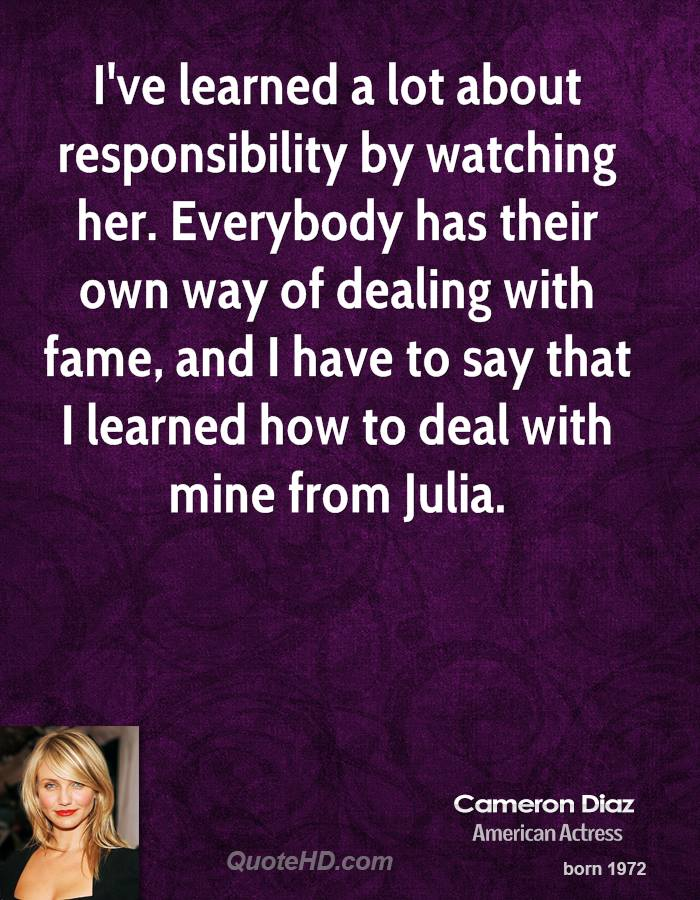 I've learned a lot about responsibility by watching her. Everybody has their own way of dealing with fame, and I have to say that I learned how to deal with mine from Julia.