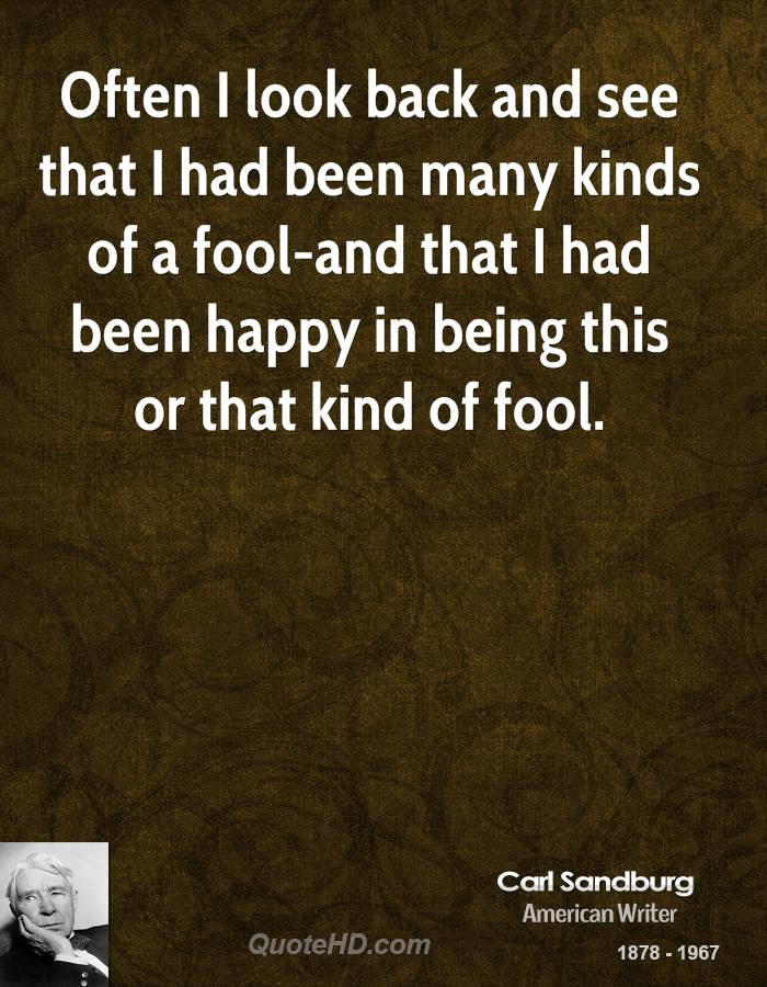 Often I look back and see that I had been many kinds of a fool-and that I had been happy in being this or that kind of fool.