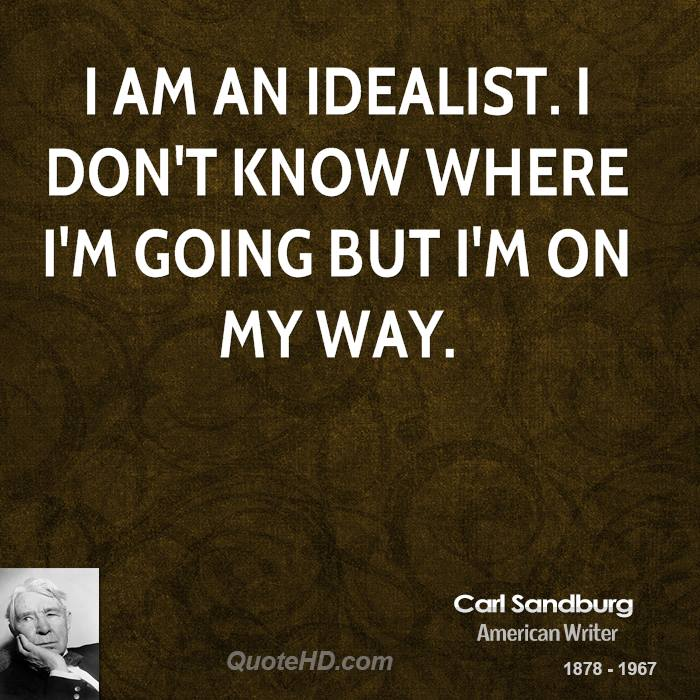 I am an idealist. I don't know where I'm going but I'm on my way.