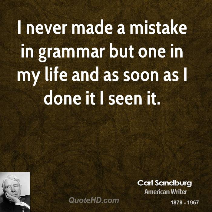 I never made a mistake in grammar but one in my life and as soon as I done it I seen it.