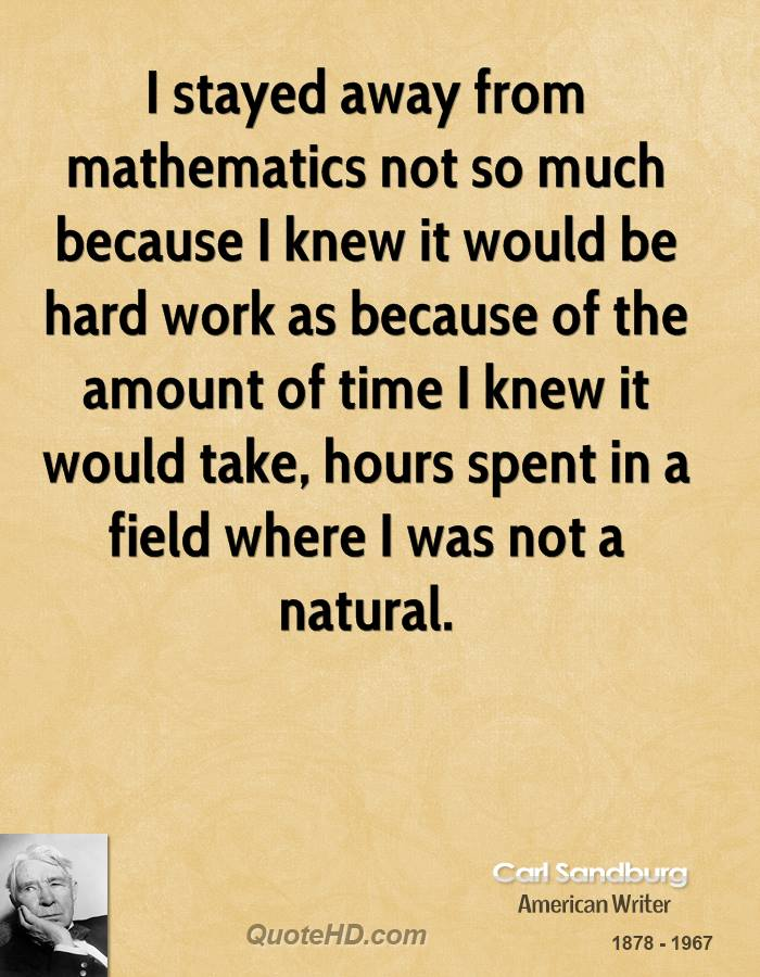 I stayed away from mathematics not so much because I knew it would be hard work as because of the amount of time I knew it would take, hours spent in a field where I was not a natural.