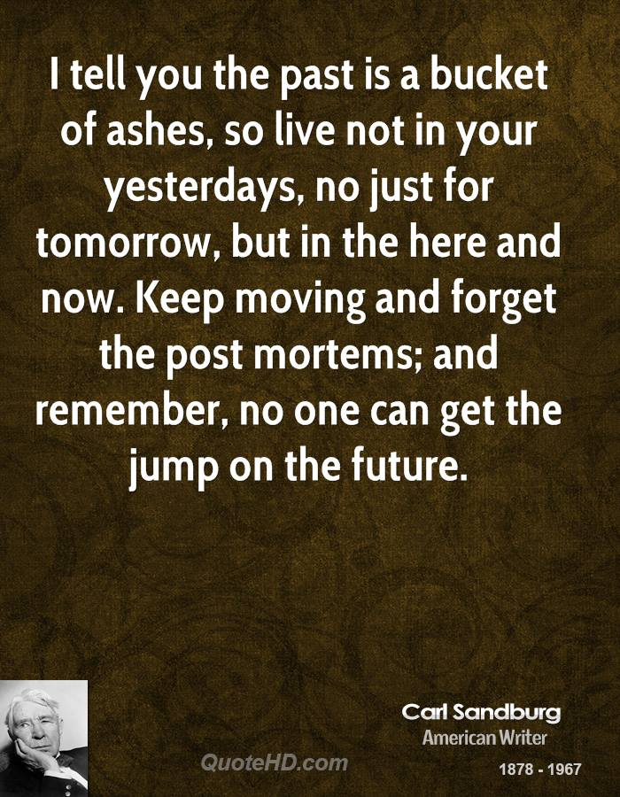 I tell you the past is a bucket of ashes, so live not in your yesterdays, no just for tomorrow, but in the here and now. Keep moving and forget the post mortems; and remember, no one can get the jump on the future.