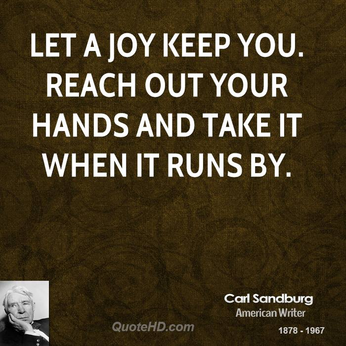 Let a joy keep you. Reach out your hands and take it when it runs by.