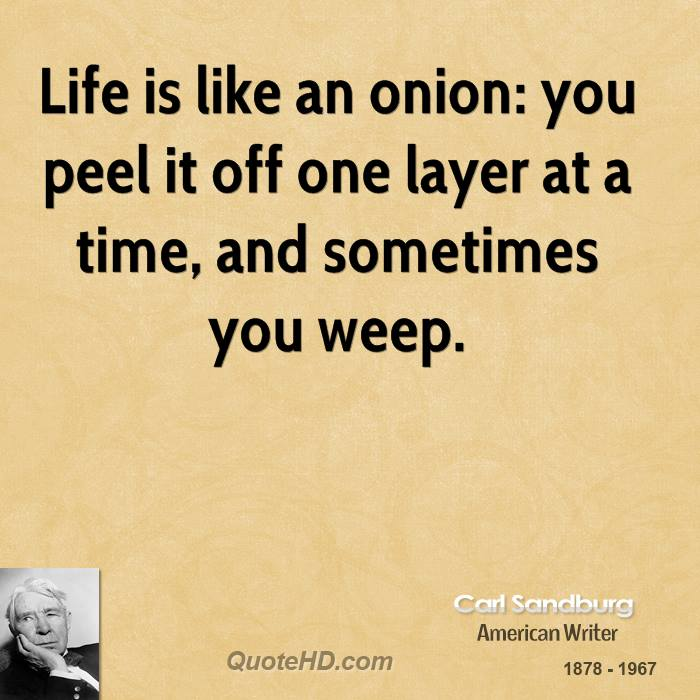 Life is like an onion: you peel it off one layer at a time, and sometimes you weep.