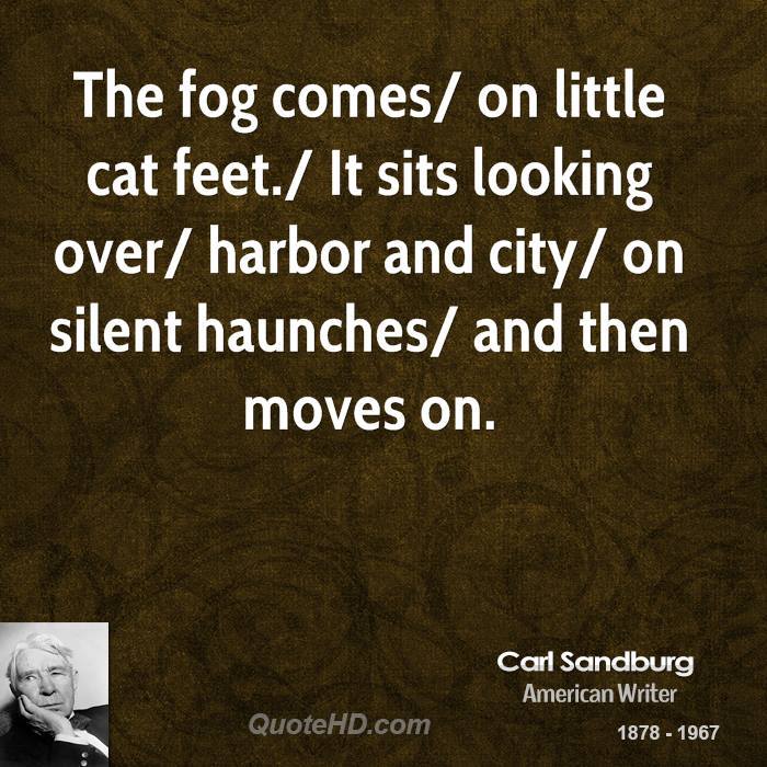 The fog comes/ on little cat feet./ It sits looking over/ harbor and city/ on silent haunches/ and then moves on.
