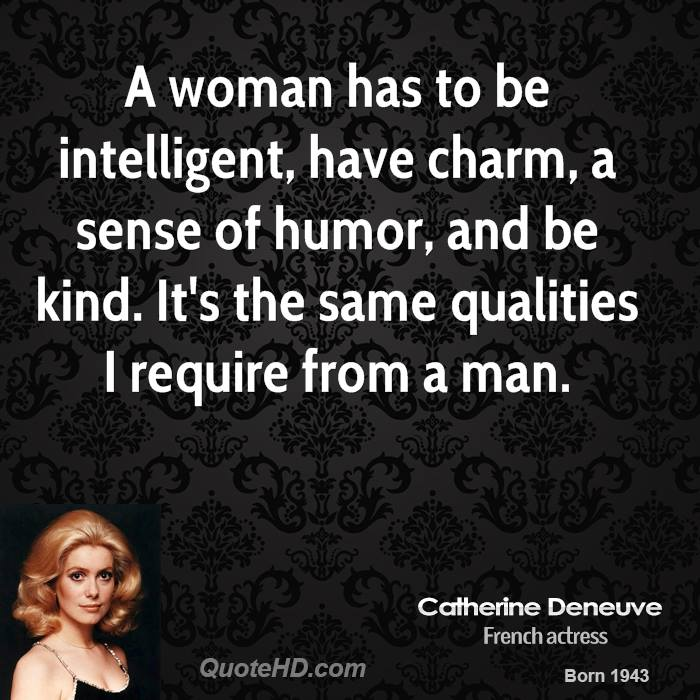 A woman has to be intelligent, have charm, a sense of humor, and be kind. It's the same qualities I require from a man.