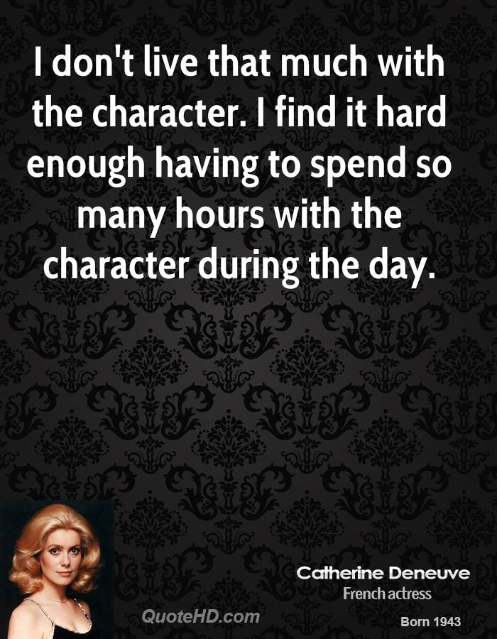 I don't live that much with the character. I find it hard enough having to spend so many hours with the character during the day.