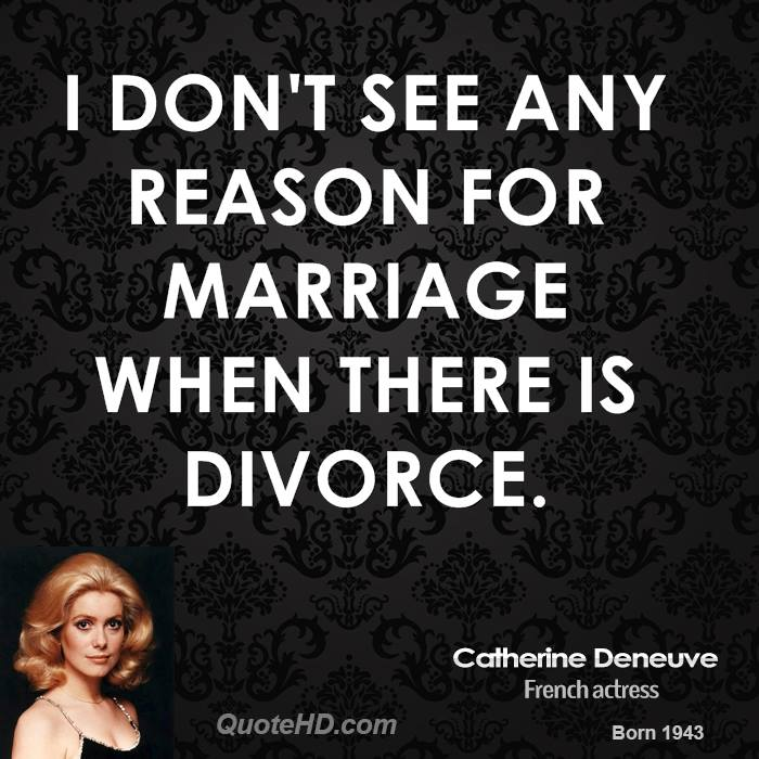 I don't see any reason for marriage when there is divorce.