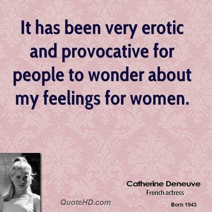It has been very erotic and provocative for people to wonder about my feelings for women.