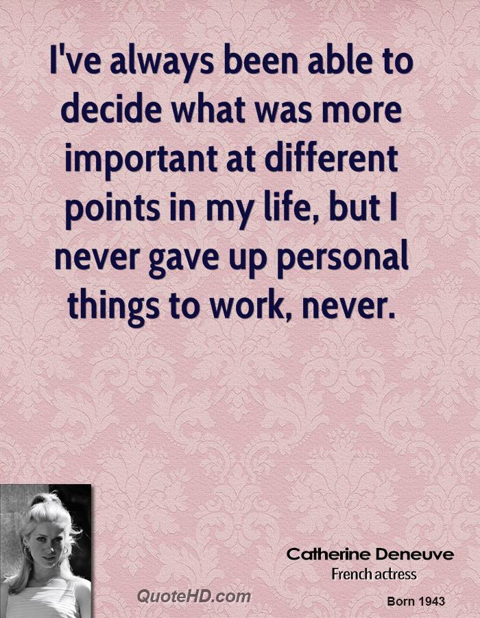 I've always been able to decide what was more important at different points in my life, but I never gave up personal things to work, never.