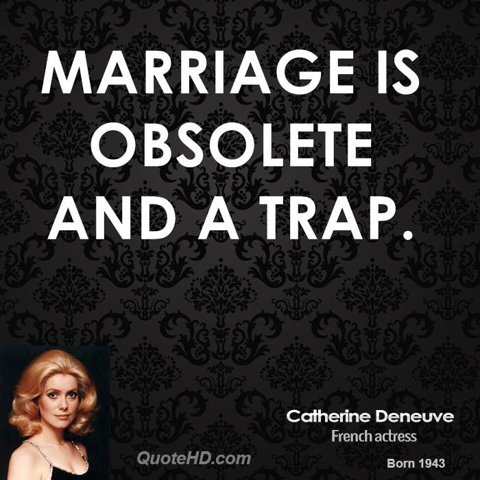 Marriage is obsolete and a trap.