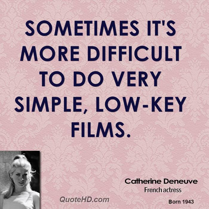 Sometimes it's more difficult to do very simple, low-key films.