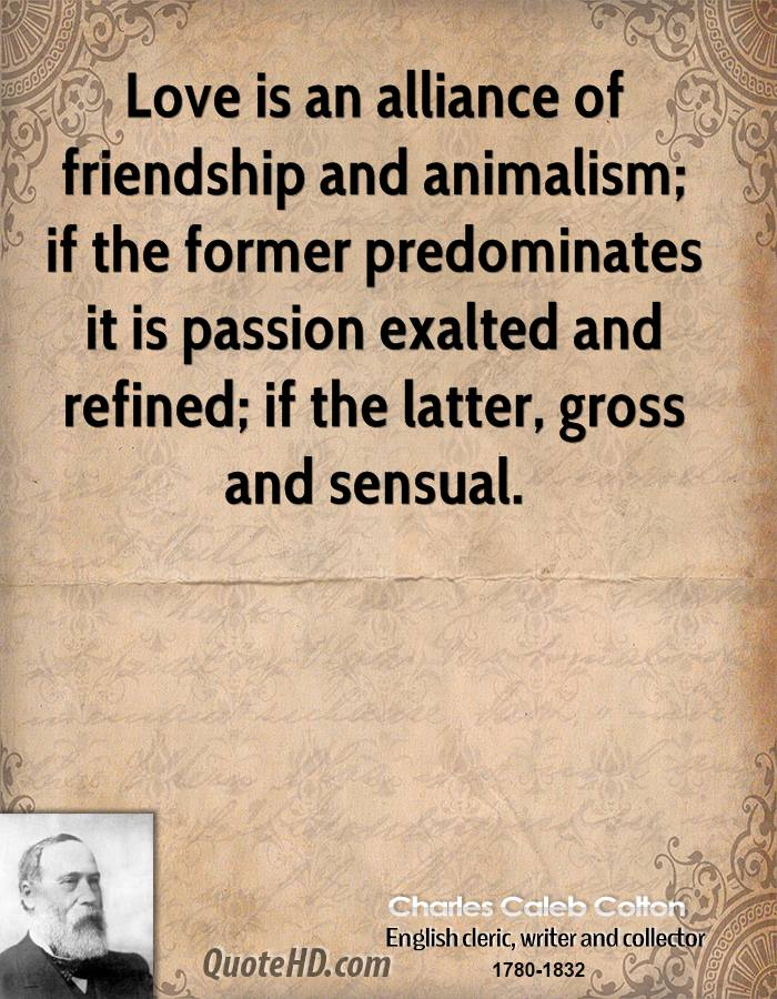 Love is an alliance of friendship and animalism; if the former predominates it is passion exalted and refined; if the latter, gross and sensual.