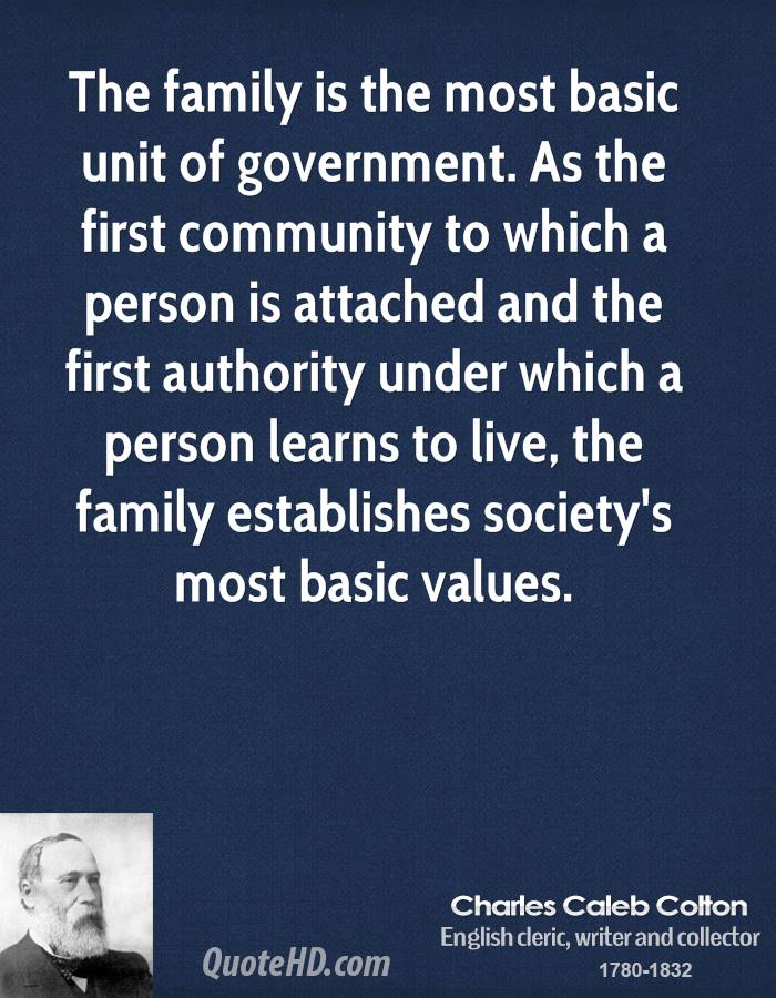 The family is the most basic unit of government. As the first community to which a person is attached and the first authority under which a person learns to live, the family establishes society's most basic values.