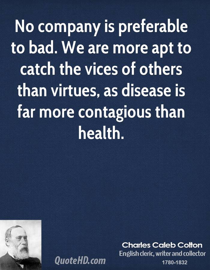 No company is preferable to bad. We are more apt to catch the vices of others than virtues, as disease is far more contagious than health.