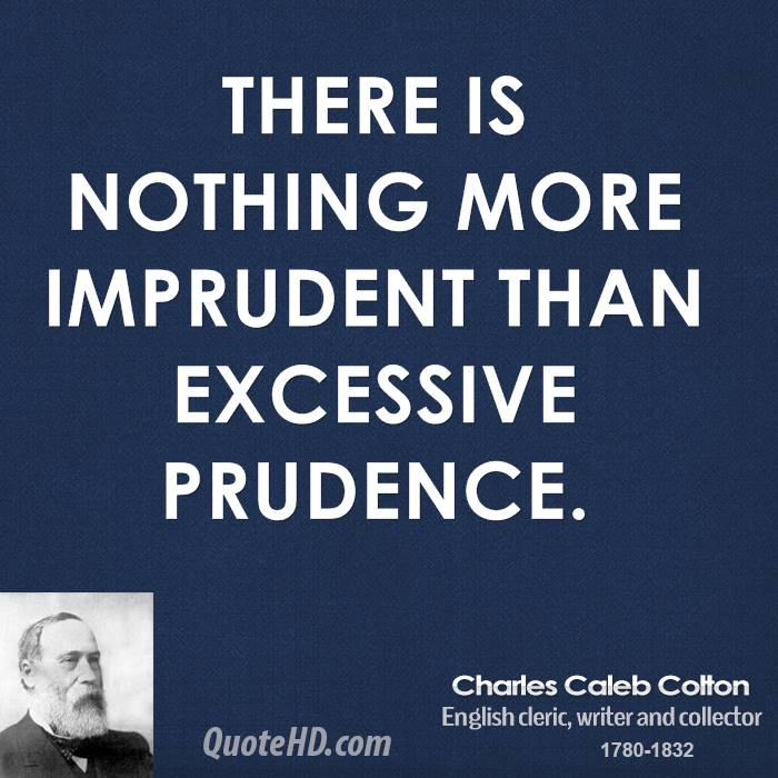 There is nothing more imprudent than excessive prudence.