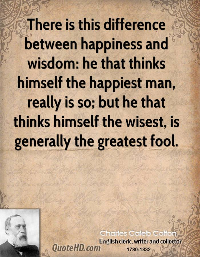 There is this difference between happiness and wisdom: he that thinks himself the happiest man, really is so; but he that thinks himself the wisest, is generally the greatest fool.